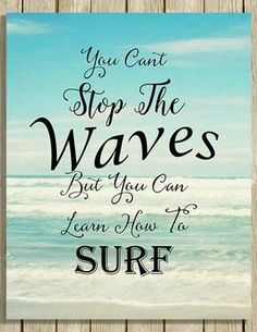 You Can't Stop The Waves But You Can Learn How To Surf. aff.