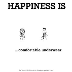 Happiness is, comfortable underwear. - Cute Happy Quotes