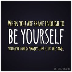 When you are brave enough to be yourself, you give others permission to do the same.