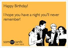 Happy Birthday! I hope you have a night you'll never remember! | Birthday Ecard | someecards.com