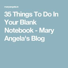 35 Things To Do In Your Blank Notebook - Mary Angela's Blog