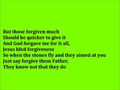 Forgiveness By: Toby Mac ft. Lecrae / We all need to be forgiven and once we are, we need to forgive others because they don't know what they're doing.