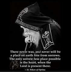 There never was, and never will be a place on earth free from sorrows. The only sorrow-less place possible is the heart, when The Lord is present there.    St. Nikon of Optina