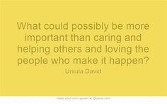 What could possibly be more important than caring and helping others and loving the people who make it happen?