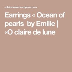 Earrings « Ocean of pearls  by Emilie |  «O claire de lune