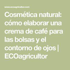 Cosmética natural: cómo elaborar una crema de café para las bolsas y el contorno de ojos   ECOagricultor