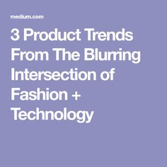 3 Product Trends From The Blurring Intersection of Fashion + Technology