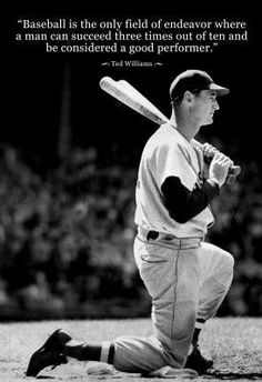 """Baseball is the only field of endeavor where a man can succeed three times out of ten and be considered a good performer."" - Ted Williams #baseball #quotes"