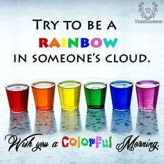 Try to be a rainbow in someones cloud: Good Morning Morning Wishes Quotes, Romantic Good Morning Quotes, Good Morning Messages, Good Morning Images, Refresh Quotes, Happy Sunday Images, Rainbow Quote, Morning Greeting, Ms Gs
