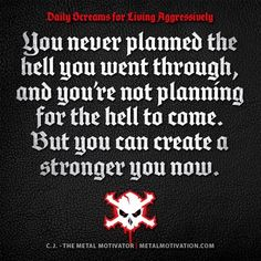 """""""You Never Planned The Hell You Went Through, And You're Not Planning For The Hell To Come. But You Can Create A Stronger You Now.""""-CJ Ortis (Metal Motivation)"""