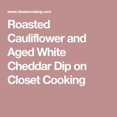 Roasted Cauliflower and Aged White Cheddar Dip on Closet Cooking