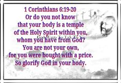1 Corinthians 6:19-20 Or do you not know that your body is a temple of the Holy Spirit within you, whom you have from God? You are not your own, for you were bought with a price. So glorify God in your body.