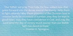 """""""Our Father, we pray Thee help the few, valiant few, that press forward into the dense area of the enemy. Help them to fight valiantly! May these pioneers of the Christian host in mission lands be increased in number, may they be kept in good heart, may they have confidence in God, and may the Lord send the day of victory much sooner than our feeble faith has dared to hope."""" -- Charles H. Spurgeon"""