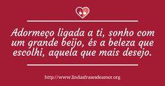 Adormeço ligada a ti, sonho com um grande beijo, és a beleza que escolhi, aquela que mais desejo. http://www.lindasfrasesdeamor.org/frases/amor/beijo