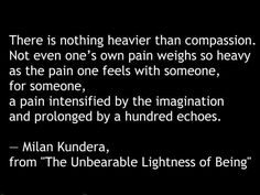 -Milan Kundera from 'The Unbearable Lightness of Being'