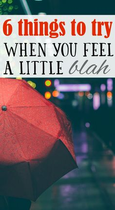 """6 Things to Try When You Feel a Little """"Blah"""""""