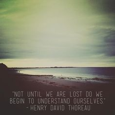 """""""Not until we are lost, do we begin to understand ourselves"""" quote by Thoreau"""