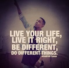 Live your life, live it right, be different, do different things | Kendrick Lamar