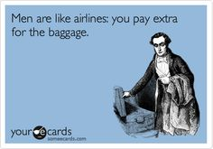 Men are like airlines: you pay extra for the baggage.