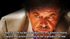 """I don't want to be a product of my environment. I want my environment to be a product of me.""  - The Departed (2006)  Jack Nicholson Matt Damon Leonardo DiCaprio Mark Wahlberg Vera Farmiga Dir. Martin Scorsese"