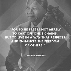 """For to be free is not merely to cast off one's chains, but to live in a way that respects and enhances the freedom of others."" - Nelson Mandela"
