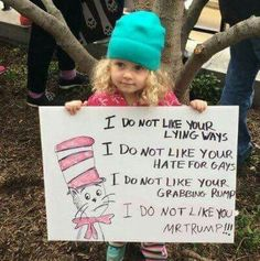 """I do not like your lying ways, I do not like your hate for gays, I do not like your grabbing rumps, I do not like you, Mr. Trump!"" Awesome Dr. Seuss protest sign held by adorable protester."