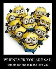 Whenever you are sad, remember the minions love you.