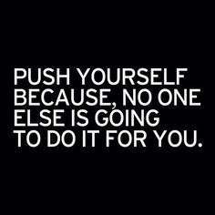 """PUSH YOURSELF BECAUSE, NO ONE ELSE IS GOING TO DO IT FOR YOU."""