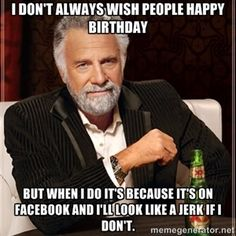 I don't always wish people happy birthday but when I do it's because it's on Facebook and I'll look like a jerk if I don't.  | I Dont Always...