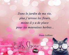 """""""Dans le jardin de ma vie, plus j'arrose les fleurs, moins il y a de place pour les mauvaises herbes..."""" Diane LeBlanc"""