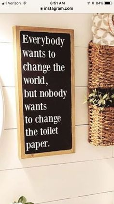 Everybody wants to change the world, but nobody wants to change the toilet paper!