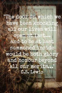 The door on which we have been knocking all out lives will open at last...And to be at last summoned inside would be both glory and honour beyond all merits and also the healing of that old ache. C.S. Lewis, The Weight of Glory