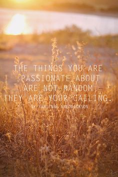 The things you are passionate about are not random, they are your calling. Inspirational quote