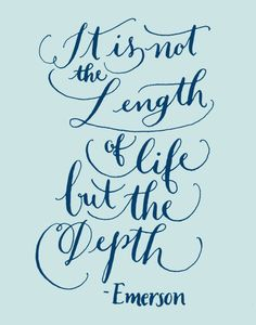 It is not the length of life, but the depth \\ Emerson