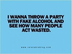"""i wanna throw a party w/fake alcohol and see how many people act wasted"" hehe!"