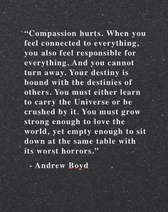 """""""Compassion hurts. When you feel connected to everything, you also feel responsible for everything. And you cannot turn away. Your destiny is bound with the destinies of others. You must either learn to carry the Universe or be crushed by it. You must grow strong enough to love the world, yet empty enough to sit down at the same table with its horror."""" - Andrew Boyd"""