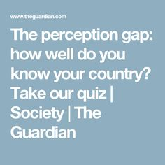 The perception gap: how well do you know your country? Take our quiz | Society | The Guardian
