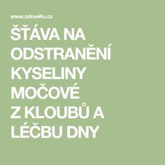 ŠŤÁVA NA ODSTRANĚNÍ KYSELINY MOČOVÉ ZKLOUBŮ A LÉČBU DNY Dna, Detox, Life Is Good, Thats Not My, Health Fitness, Food And Drink, Calm, Nordic Interior, Medicine