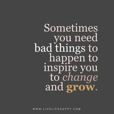 Live life happy quote: Sometimes you need bad things to happen to inspire you to change and grow.