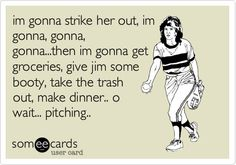 im gonna strike her out, im gonna, gonna, gonna...then im gonna get groceries, give jim some booty, take the trash out, make dinner.. o wait... pitching..