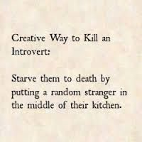 Creative way to kill an introvert: starve them to death by putting a random stranger in the middle of their kitchen.