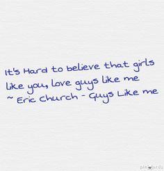 It's hard to believe that girls like you, love guys like me - Guys Like Me - Eric Church