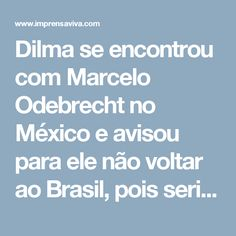 Dilma se encontrou com Marcelo Odebrecht no México e avisou para ele não voltar ao Brasil, pois seria preso. | Imprensa Viva