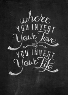 Where you invest your love, you invest your life. #wordstoliveby