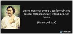 Un seul mensonge detruit la confiance absolue qui,pour certaines ames,est le fond meme de l'amour - Honoré de Balzac