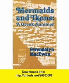 Mermaids and Ikons A Greek Summer (9780887840623) Gwendolyn Macewen , ISBN-10: 0887840620  , ISBN-13: 978-0887840623 ,  , tutorials , pdf , ebook , torrent , downloads , rapidshare , filesonic , hotfile , megaupload , fileserve
