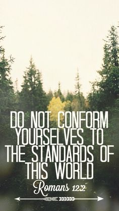 """Do not conform yourselves to the standards of this world."" - Romans 12:2 