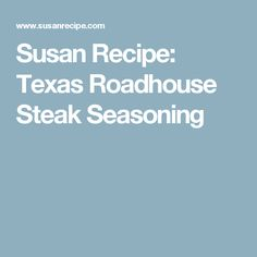Susan Recipe: Texas Roadhouse Steak Seasoning