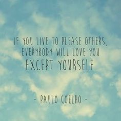 If you live to please others, everybody will love you except yourself. - Paulo Coelho
