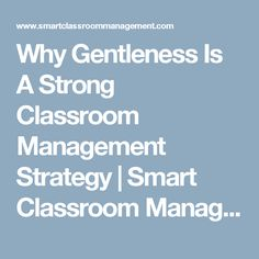 Why Gentleness Is A Strong Classroom Management Strategy | Smart Classroom Management